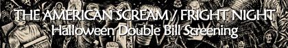 THE AMERICAN SCREAM / FRIGHT NIGHT Halloween Double Bill Screening